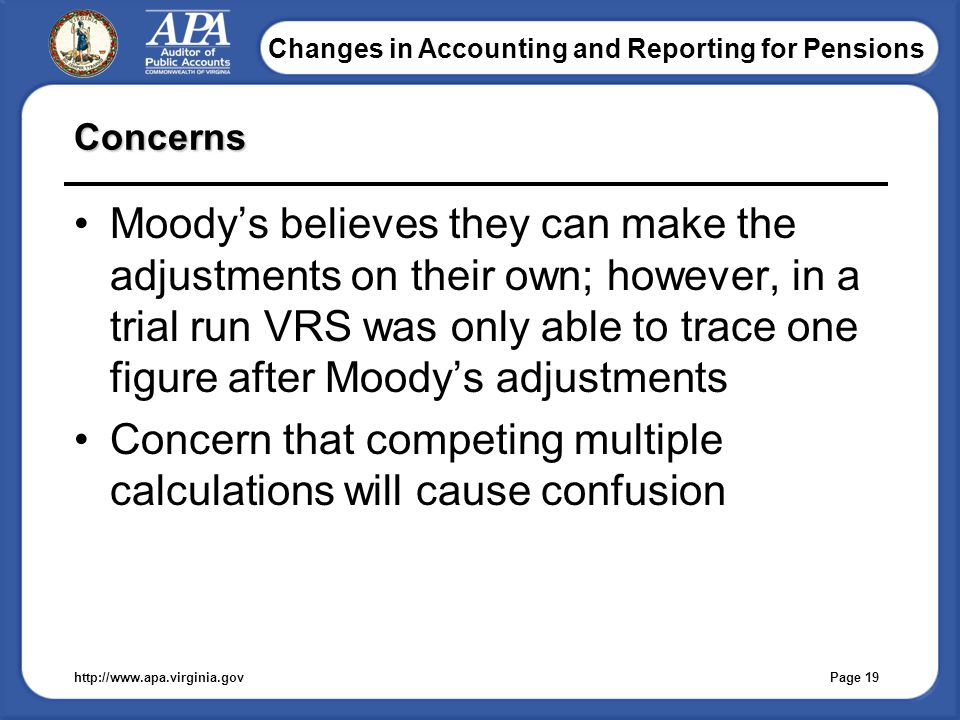 Changes in Accounting and Reporting for Pensions Concerns Moody's believes they can make the adjustments on their own; however, in a trial run VRS was only able to trace one figure after Moody's adjustments Concern that competing multiple calculations will cause confusion http://www.apa.virginia.gov Page 19
