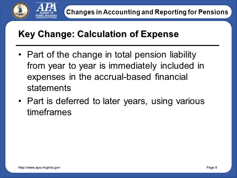 Changes in Accounting and Reporting for Pensions Key Change: Calculation of Expense Part of the change in total pension liability from year to year is immediately included in expenses in the accrual-based financial statements Part is deferred to later years, using various timeframes http://www.apa.virginia.gov Page 8