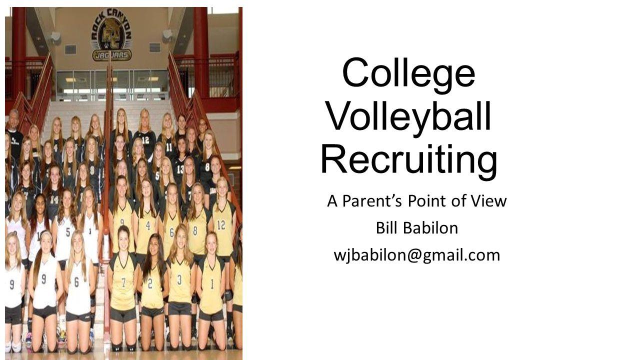 College Volleyball Recruiting A Parent's Point of View Bill Babilon wjbabilon@gmail.com