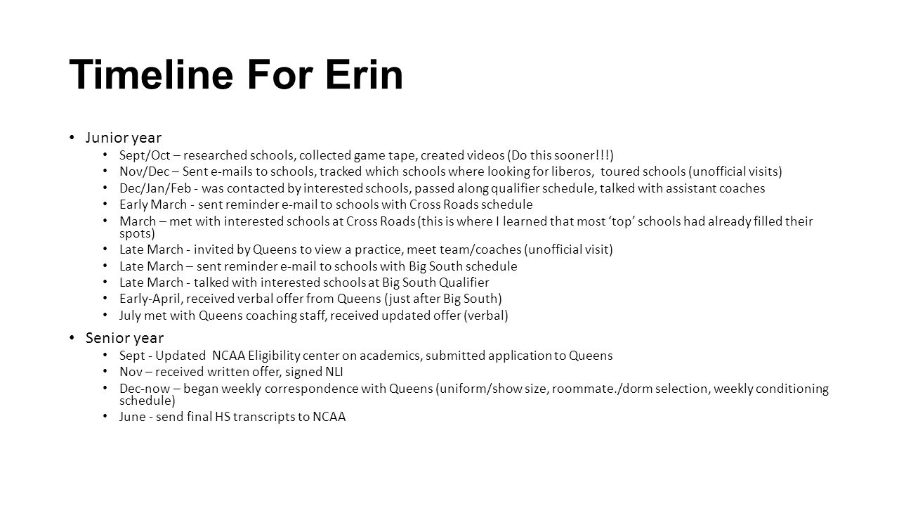 Timeline For Erin Junior year Sept/Oct – researched schools, collected game tape, created videos (Do this sooner!!!) Nov/Dec – Sent e-mails to schools, tracked which schools where looking for liberos, toured schools (unofficial visits) Dec/Jan/Feb - was contacted by interested schools, passed along qualifier schedule, talked with assistant coaches Early March - sent reminder e-mail to schools with Cross Roads schedule March – met with interested schools at Cross Roads (this is where I learned that most 'top' schools had already filled their spots) Late March - invited by Queens to view a practice, meet team/coaches (unofficial visit) Late March – sent reminder e-mail to schools with Big South schedule Late March - talked with interested schools at Big South Qualifier Early-April, received verbal offer from Queens (just after Big South) July met with Queens coaching staff, received updated offer (verbal) Senior year Sept - Updated NCAA Eligibility center on academics, submitted application to Queens Nov – received written offer, signed NLI Dec-now – began weekly correspondence with Queens (uniform/show size, roommate./dorm selection, weekly conditioning schedule) June - send final HS transcripts to NCAA