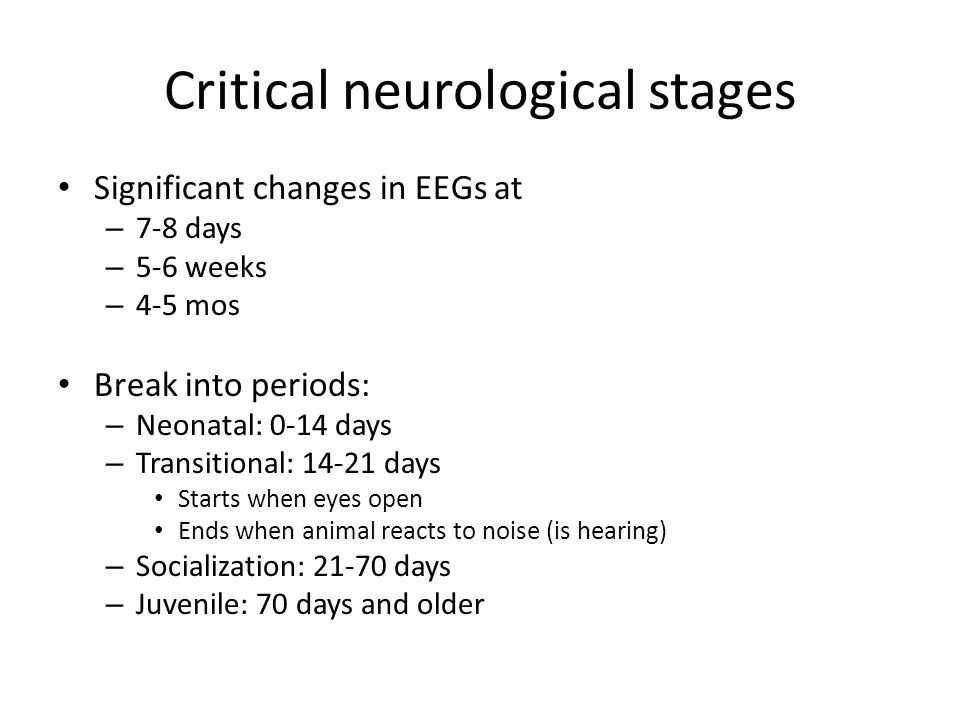 Critical neurological stages Significant changes in EEGs at – 7-8 days – 5-6 weeks – 4-5 mos Break into periods: – Neonatal: 0-14 days – Transitional: 14-21 days Starts when eyes open Ends when animal reacts to noise (is hearing) – Socialization: 21-70 days – Juvenile: 70 days and older