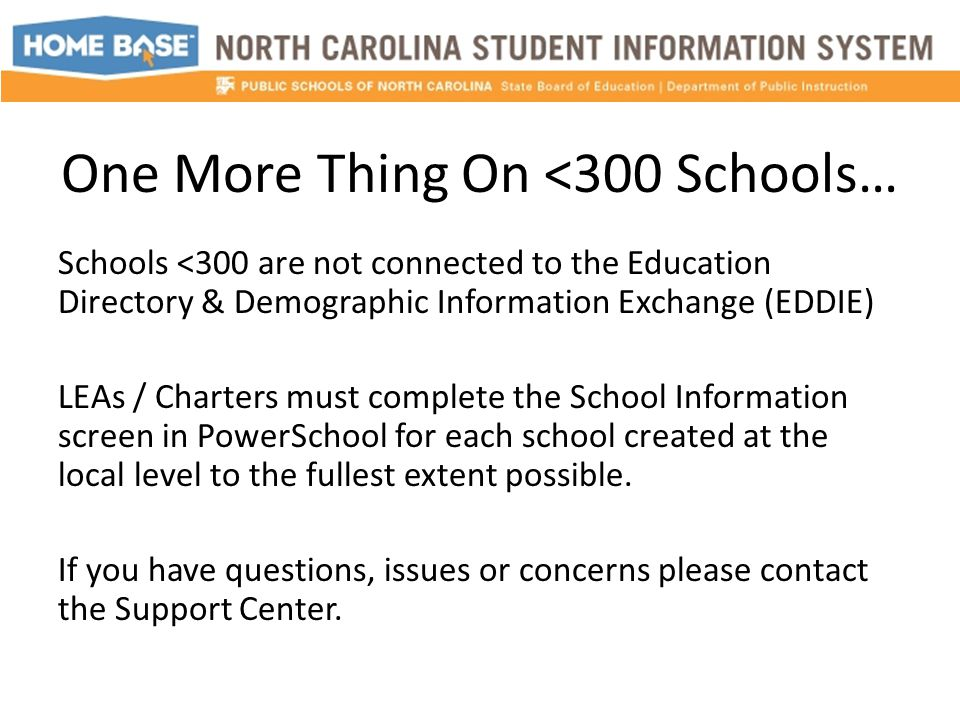 One More Thing On <300 Schools… Schools <300 are not connected to the Education Directory & Demographic Information Exchange (EDDIE) LEAs / Charters must complete the School Information screen in PowerSchool for each school created at the local level to the fullest extent possible.