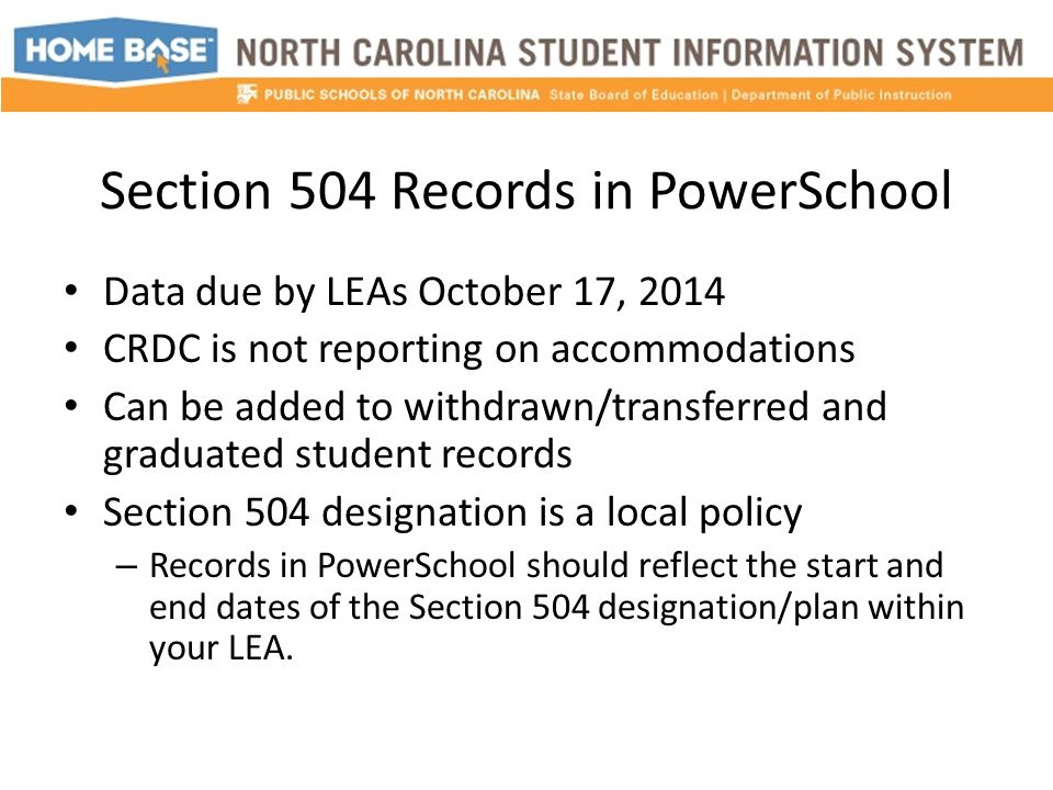 Section 504 Records in PowerSchool Data due by LEAs October 17, 2014 CRDC is not reporting on accommodations Can be added to withdrawn/transferred and graduated student records Section 504 designation is a local policy – Records in PowerSchool should reflect the start and end dates of the Section 504 designation/plan within your LEA.