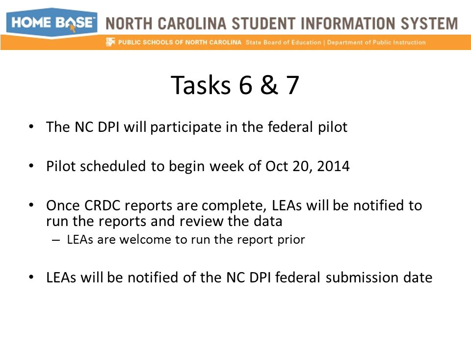 Tasks 6 & 7 The NC DPI will participate in the federal pilot Pilot scheduled to begin week of Oct 20, 2014 Once CRDC reports are complete, LEAs will be notified to run the reports and review the data – LEAs are welcome to run the report prior LEAs will be notified of the NC DPI federal submission date