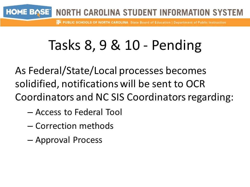 Tasks 8, 9 & 10 - Pending As Federal/State/Local processes becomes solidified, notifications will be sent to OCR Coordinators and NC SIS Coordinators regarding: – Access to Federal Tool – Correction methods – Approval Process