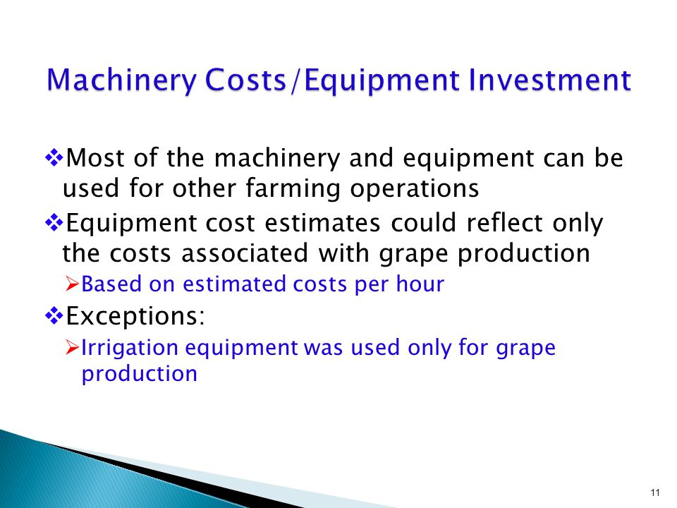  Most of the machinery and equipment can be used for other farming operations  Equipment cost estimates could reflect only the costs associated with grape production  Based on estimated costs per hour  Exceptions:  Irrigation equipment was used only for grape production 11