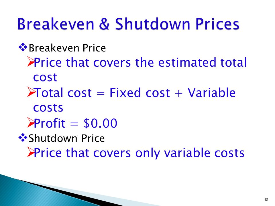  Breakeven Price  Price that covers the estimated total cost  Total cost = Fixed cost + Variable costs  Profit = $0.00  Shutdown Price  Price that covers only variable costs 18