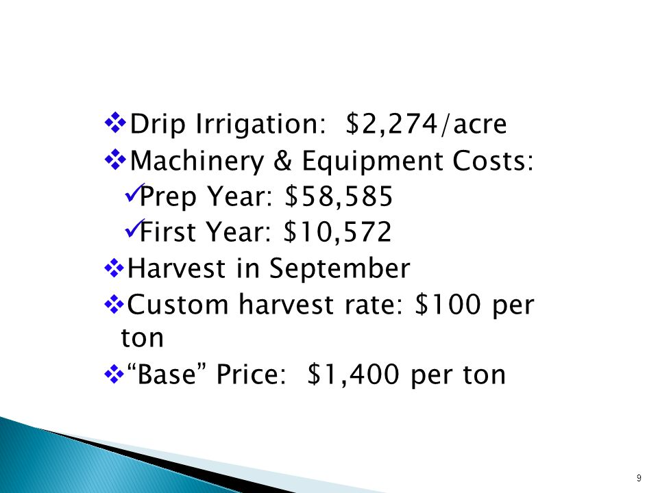  Drip Irrigation: $2,274/acre  Machinery & Equipment Costs: Prep Year: $58,585 First Year: $10,572  Harvest in September  Custom harvest rate: $100 per ton  Base Price: $1,400 per ton 9