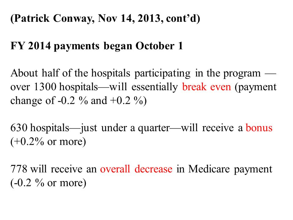 (Patrick Conway, Nov 14, 2013, cont'd) FY 2014 payments began October 1 About half of the hospitals participating in the program — over 1300 hospitals—will essentially break even (payment change of -0.2 % and +0.2 %) 630 hospitals—just under a quarter—will receive a bonus (+0.2% or more) 778 will receive an overall decrease in Medicare payment (-0.2 % or more)