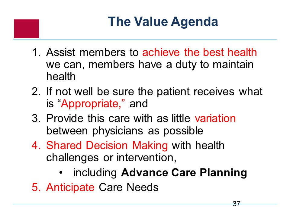 1.Assist members to achieve the best health we can, members have a duty to maintain health 2.If not well be sure the patient receives what is Appropriate, and 3.Provide this care with as little variation between physicians as possible 4.Shared Decision Making with health challenges or intervention, including Advance Care Planning 5.Anticipate Care Needs The Value Agenda 37