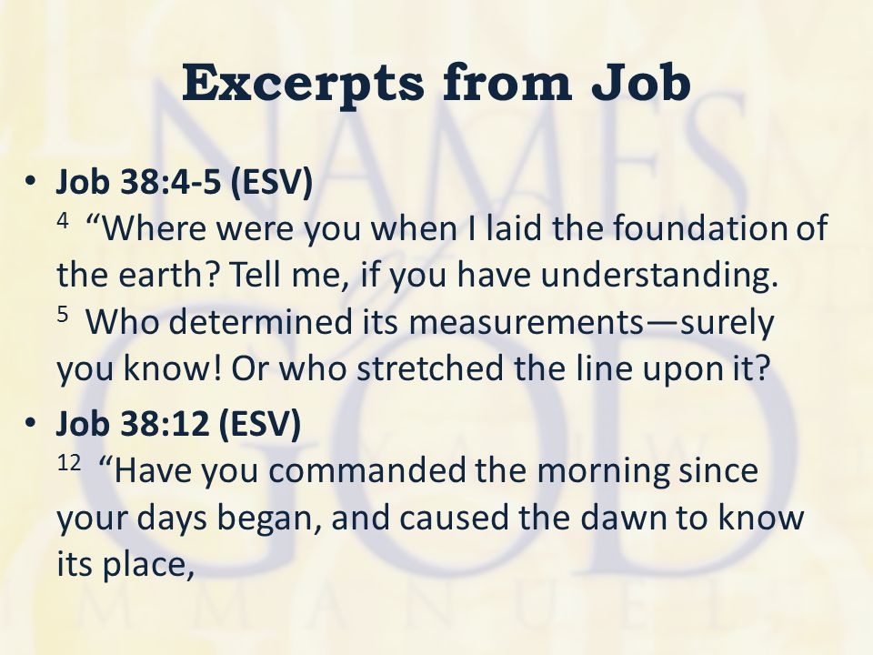 "Excerpts from Job Job 38:4-5 (ESV) 4 ""Where were you when I laid the foundation of the earth? Tell me, if you have understanding. 5 Who determined its"