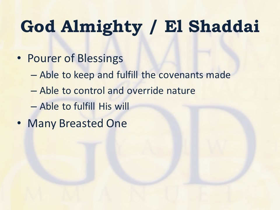 God Almighty / El Shaddai Pourer of Blessings – Able to keep and fulfill the covenants made – Able to control and override nature – Able to fulfill Hi