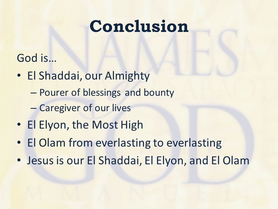 Conclusion God is… El Shaddai, our Almighty – Pourer of blessings and bounty – Caregiver of our lives El Elyon, the Most High El Olam from everlasting