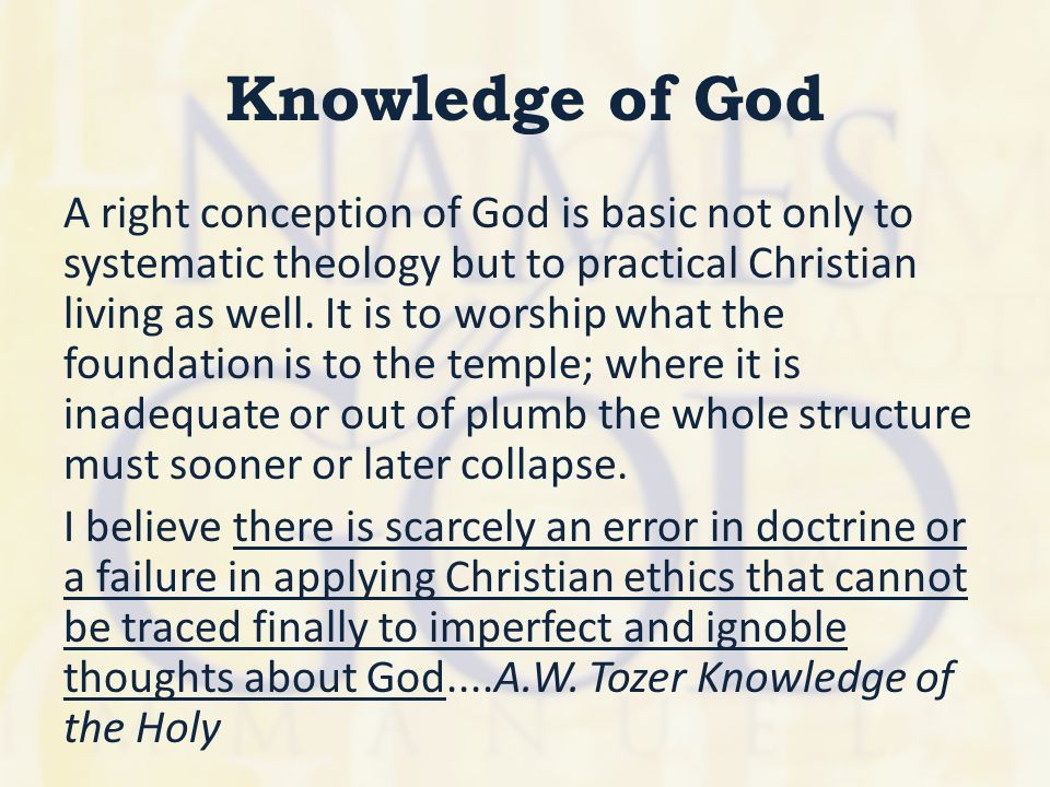 Knowledge of God A right conception of God is basic not only to systematic theology but to practical Christian living as well. It is to worship what t