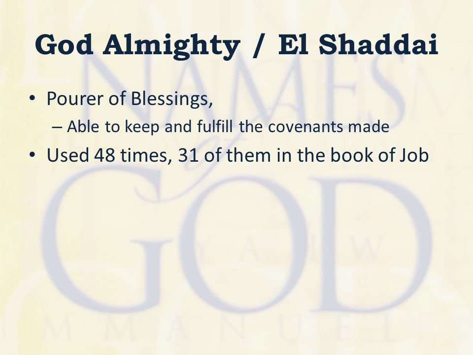 God Almighty / El Shaddai Pourer of Blessings, – Able to keep and fulfill the covenants made Used 48 times, 31 of them in the book of Job