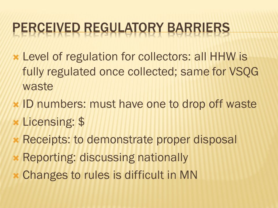 Level of regulation for collectors: all HHW is fully regulated once collected; same for VSQG waste  ID numbers: must have one to drop off waste  Licensing: $  Receipts: to demonstrate proper disposal  Reporting: discussing nationally  Changes to rules is difficult in MN