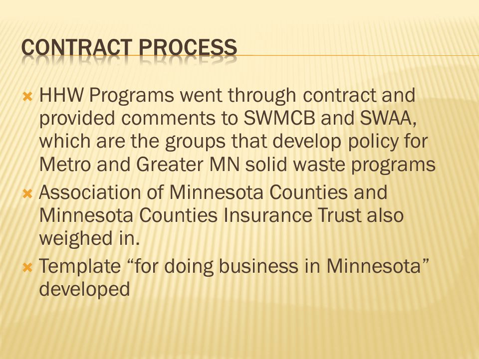  HHW Programs went through contract and provided comments to SWMCB and SWAA, which are the groups that develop policy for Metro and Greater MN solid waste programs  Association of Minnesota Counties and Minnesota Counties Insurance Trust also weighed in.