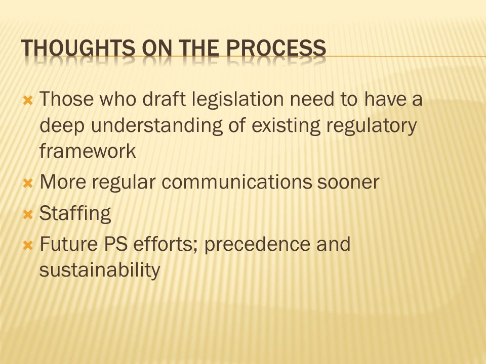  Those who draft legislation need to have a deep understanding of existing regulatory framework  More regular communications sooner  Staffing  Future PS efforts; precedence and sustainability