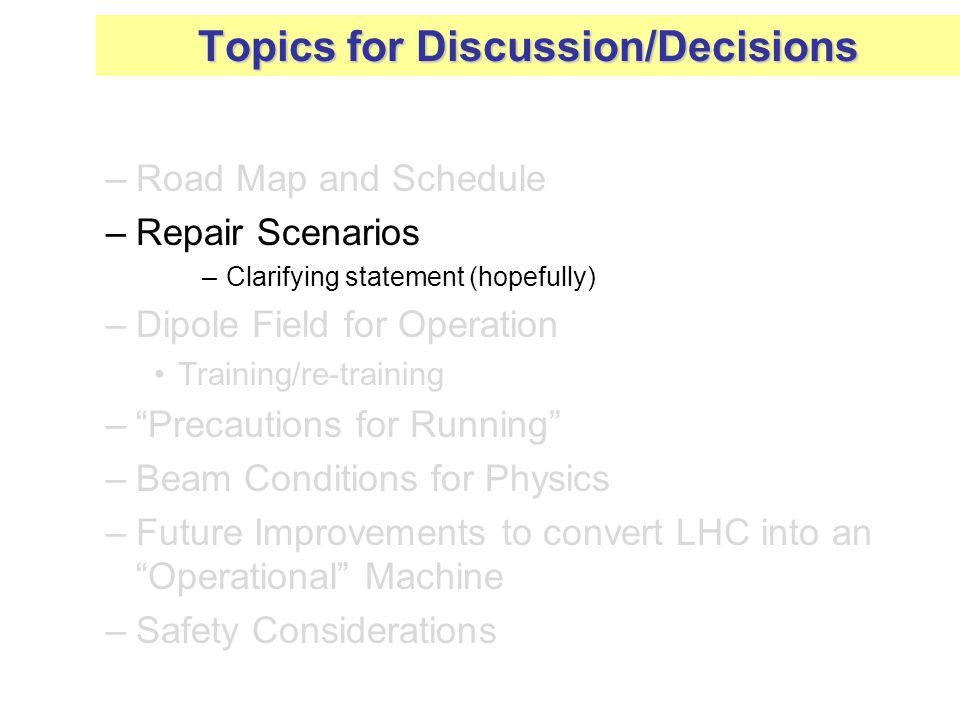 –Road Map and Schedule –Repair Scenarios –Clarifying statement (hopefully) –Dipole Field for Operation Training/re-training – Precautions for Running –Beam Conditions for Physics –Future Improvements to convert LHC into an Operational Machine –Safety Considerations Topics for Discussion/Decisions