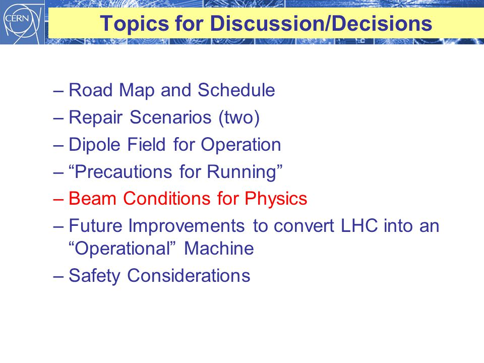 Topics for Discussion/Decisions –Road Map and Schedule –Repair Scenarios (two) –Dipole Field for Operation – Precautions for Running –Beam Conditions for Physics –Future Improvements to convert LHC into an Operational Machine –Safety Considerations
