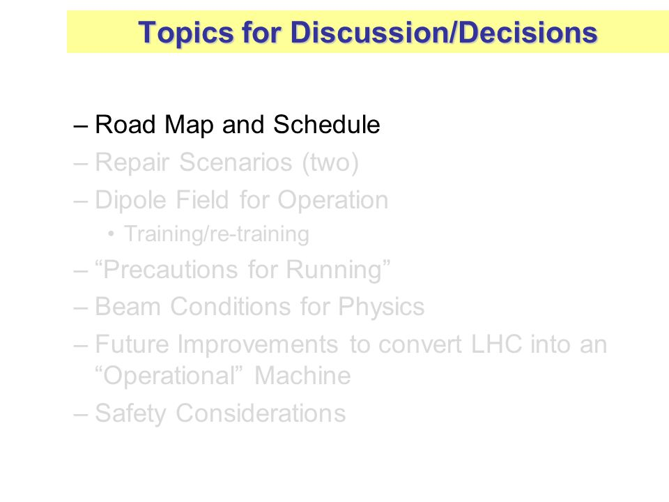 –Road Map and Schedule –Repair Scenarios (two) –Dipole Field for Operation Training/re-training – Precautions for Running –Beam Conditions for Physics –Future Improvements to convert LHC into an Operational Machine –Safety Considerations Topics for Discussion/Decisions