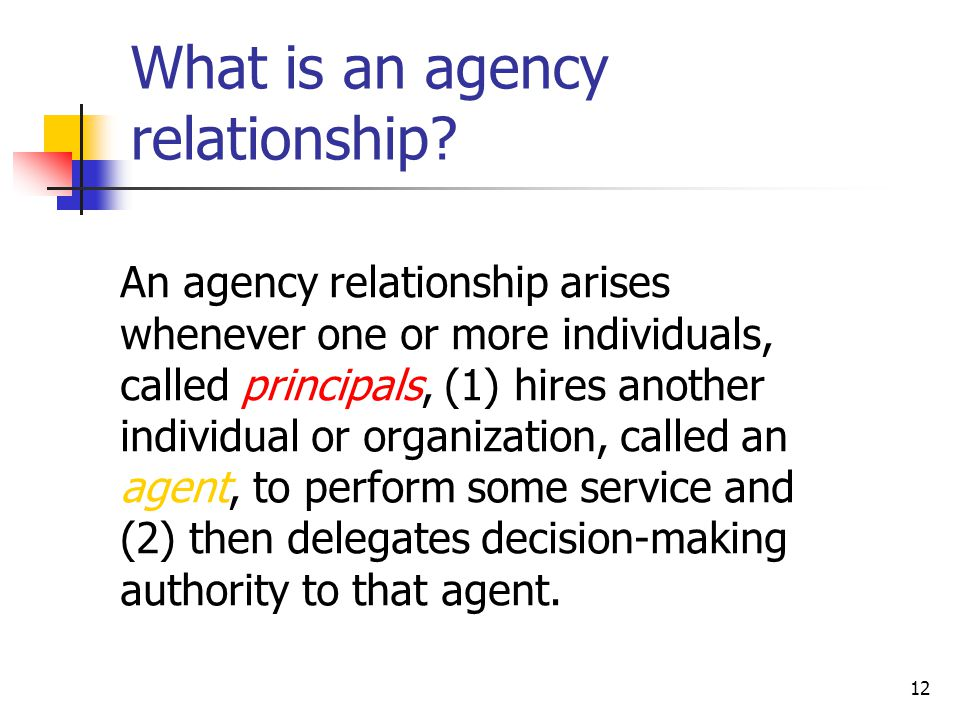 12 An agency relationship arises whenever one or more individuals, called principals, (1) hires another individual or organization, called an agent, to perform some service and (2) then delegates decision-making authority to that agent.