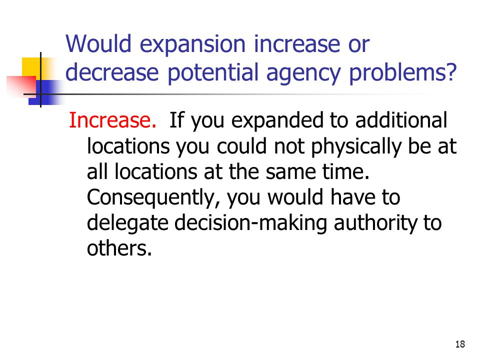 18 Would expansion increase or decrease potential agency problems.
