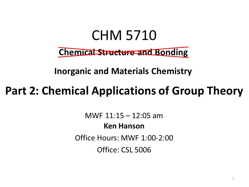 CHM 5710 Part 2: Chemical Applications of Group Theory 1 Ken Hanson Office Hours: MWF 1:00-2:00 Office: CSL 5006 Inorganic and Materials Chemistry MWF 11:15 – 12:05 am Chemical Structure and Bonding