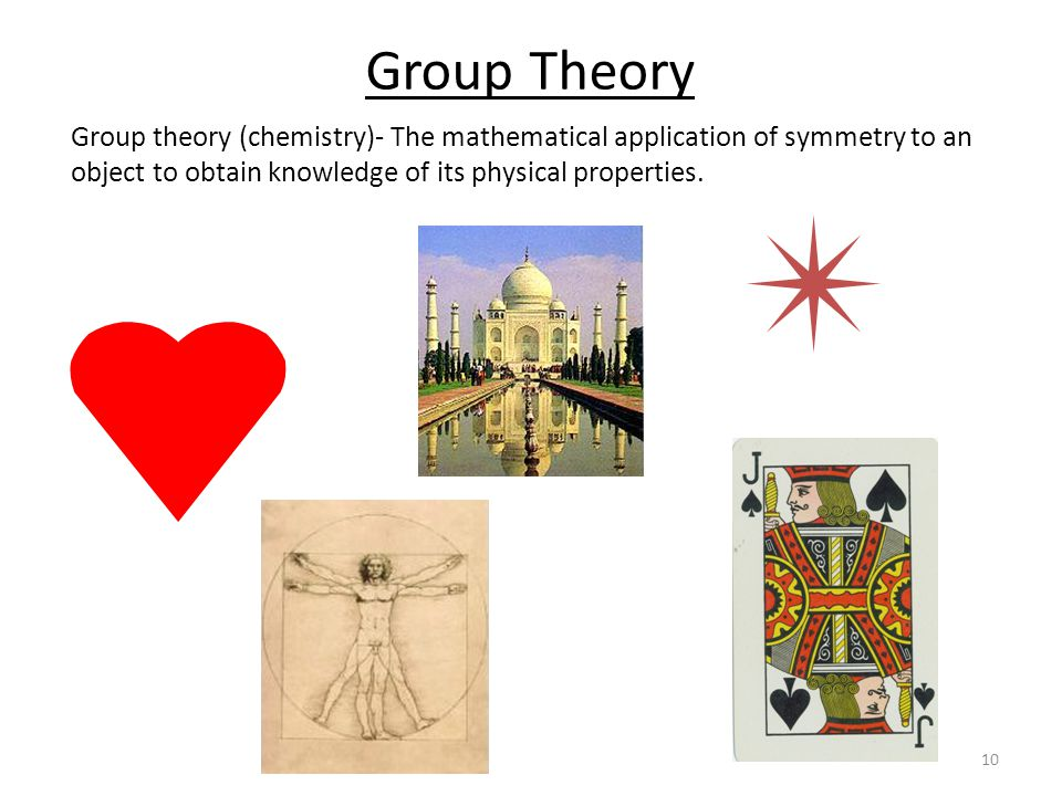 10 Group Theory Group theory (chemistry)- The mathematical application of symmetry to an object to obtain knowledge of its physical properties.