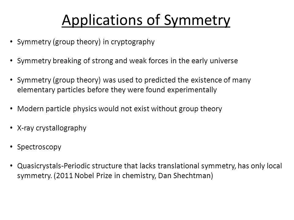 Symmetry (group theory) in cryptography Symmetry breaking of strong and weak forces in the early universe Symmetry (group theory) was used to predicted the existence of many elementary particles before they were found experimentally Modern particle physics would not exist without group theory X-ray crystallography Spectroscopy Quasicrystals-Periodic structure that lacks translational symmetry, has only local symmetry.