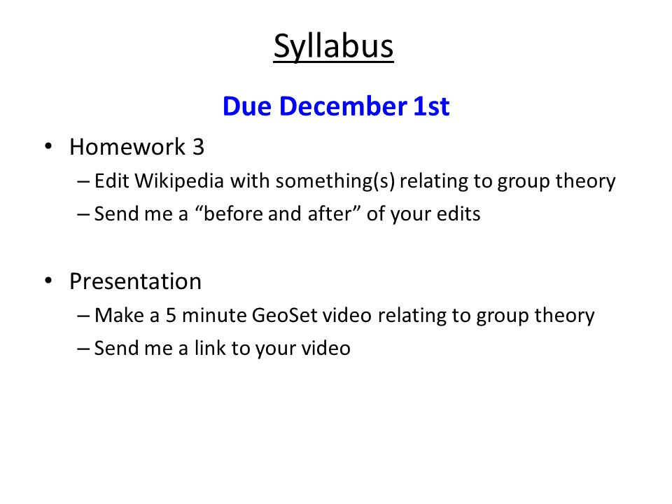 Homework 3 – Edit Wikipedia with something(s) relating to group theory – Send me a before and after of your edits Presentation – Make a 5 minute GeoSet video relating to group theory – Send me a link to your video Syllabus Due December 1st