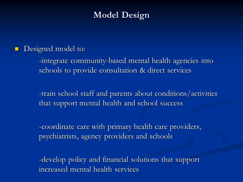 Model Design Designed model to: Designed model to: -integrate community-based mental health agencies into schools to provide consultation & direct services -train school staff and parents about conditions/activities that support mental health and school success -coordinate care with primary health care providers, psychiatrists, agency providers and schools -develop policy and financial solutions that support increased mental health services
