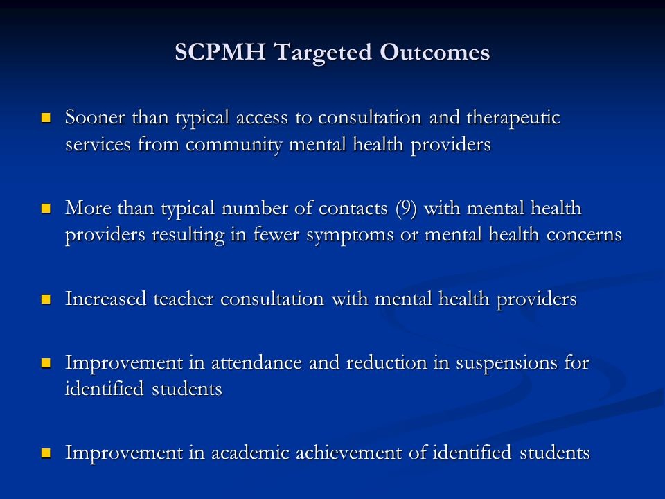 SCPMH Targeted Outcomes Sooner than typical access to consultation and therapeutic services from community mental health providers Sooner than typical access to consultation and therapeutic services from community mental health providers More than typical number of contacts (9) with mental health providers resulting in fewer symptoms or mental health concerns More than typical number of contacts (9) with mental health providers resulting in fewer symptoms or mental health concerns Increased teacher consultation with mental health providers Increased teacher consultation with mental health providers Improvement in attendance and reduction in suspensions for identified students Improvement in attendance and reduction in suspensions for identified students Improvement in academic achievement of identified students Improvement in academic achievement of identified students