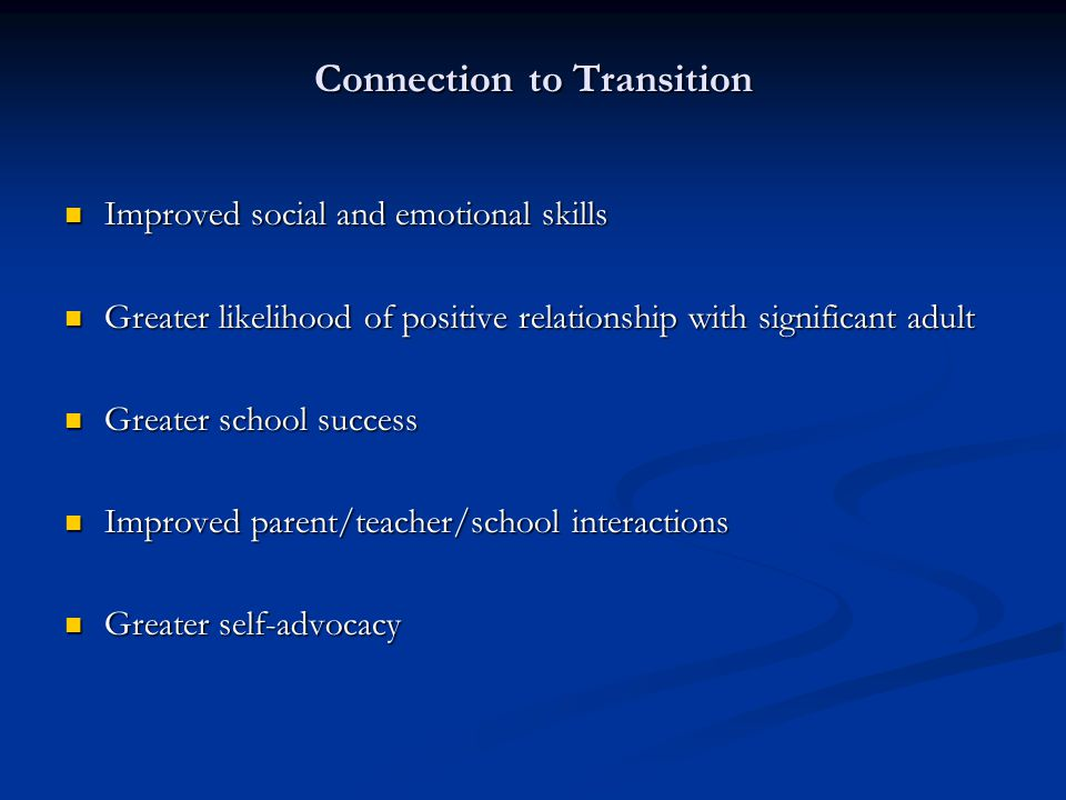 Connection to Transition Improved social and emotional skills Improved social and emotional skills Greater likelihood of positive relationship with significant adult Greater likelihood of positive relationship with significant adult Greater school success Greater school success Improved parent/teacher/school interactions Improved parent/teacher/school interactions Greater self-advocacy Greater self-advocacy