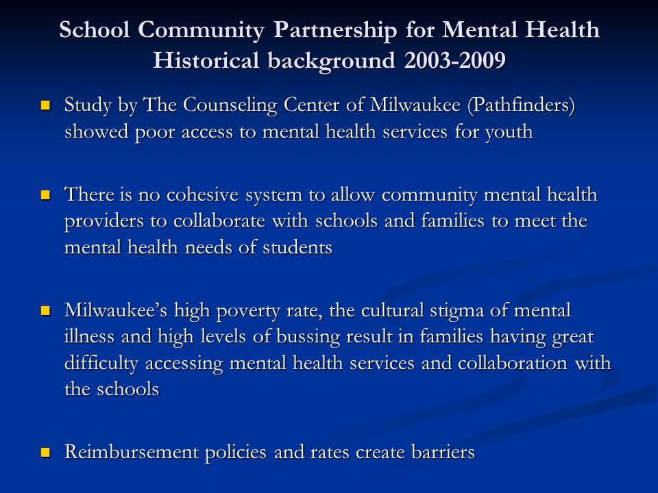 School Community Partnership for Mental Health Historical background 2003-2009 Study by The Counseling Center of Milwaukee (Pathfinders) showed poor access to mental health services for youth Study by The Counseling Center of Milwaukee (Pathfinders) showed poor access to mental health services for youth There is no cohesive system to allow community mental health providers to collaborate with schools and families to meet the mental health needs of students There is no cohesive system to allow community mental health providers to collaborate with schools and families to meet the mental health needs of students Milwaukee's high poverty rate, the cultural stigma of mental illness and high levels of bussing result in families having great difficulty accessing mental health services and collaboration with the schools Milwaukee's high poverty rate, the cultural stigma of mental illness and high levels of bussing result in families having great difficulty accessing mental health services and collaboration with the schools Reimbursement policies and rates create barriers Reimbursement policies and rates create barriers