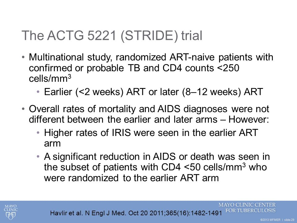 ©2013 MFMER | slide-29 The ACTG 5221 (STRIDE) trial Multinational study, randomized ART-naive patients with confirmed or probable TB and CD4 counts <250 cells/mm 3 Earlier (<2 weeks) ART or later (8–12 weeks) ART Overall rates of mortality and AIDS diagnoses were not different between the earlier and later arms – However: Higher rates of IRIS were seen in the earlier ART arm A significant reduction in AIDS or death was seen in the subset of patients with CD4 <50 cells/mm 3 who were randomized to the earlier ART arm Havlir et al.