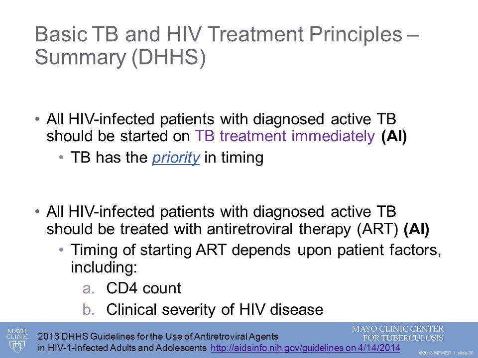 ©2013 MFMER | slide-30 Basic TB and HIV Treatment Principles – Summary (DHHS) All HIV-infected patients with diagnosed active TB should be started on TB treatment immediately (AI) TB has the priority in timing All HIV-infected patients with diagnosed active TB should be treated with antiretroviral therapy (ART) (AI) Timing of starting ART depends upon patient factors, including: a.CD4 count b.Clinical severity of HIV disease 2013 DHHS Guidelines for the Use of Antiretroviral Agents in HIV-1-Infected Adults and Adolescents http://aidsinfo.nih.gov/guidelines on 4/14/2014http://aidsinfo.nih.gov/guidelines on 4/14/2014