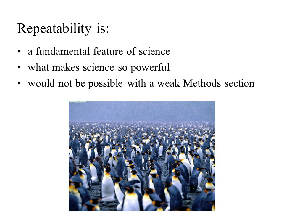 Repeatability is: a fundamental feature of science what makes science so powerful would not be possible with a weak Methods section