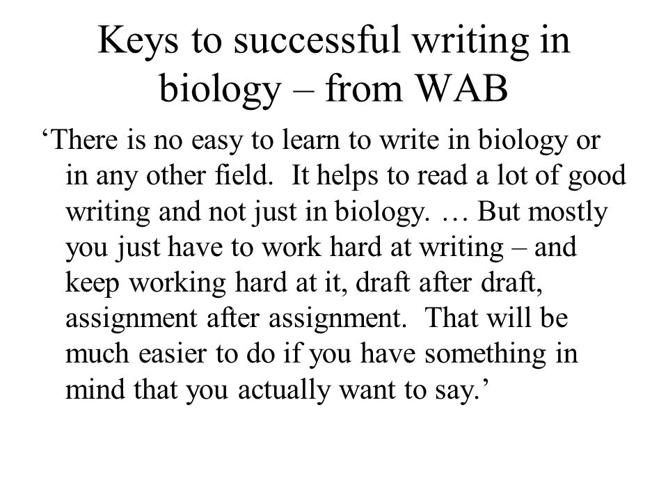 More keys to successful writing in biology – from WAB 'All good writing involves 2 struggles: the struggle for understanding and the struggle to communicate that understanding to readers.