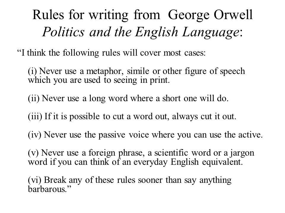 Rules for writing from George Orwell Politics and the English Language: I think the following rules will cover most cases: (i) Never use a metaphor, simile or other figure of speech which you are used to seeing in print.