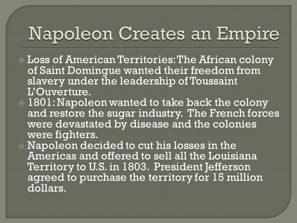  Loss of American Territories: The African colony of Saint Domingue wanted their freedom from slavery under the leadership of Toussaint L'Ouverture.