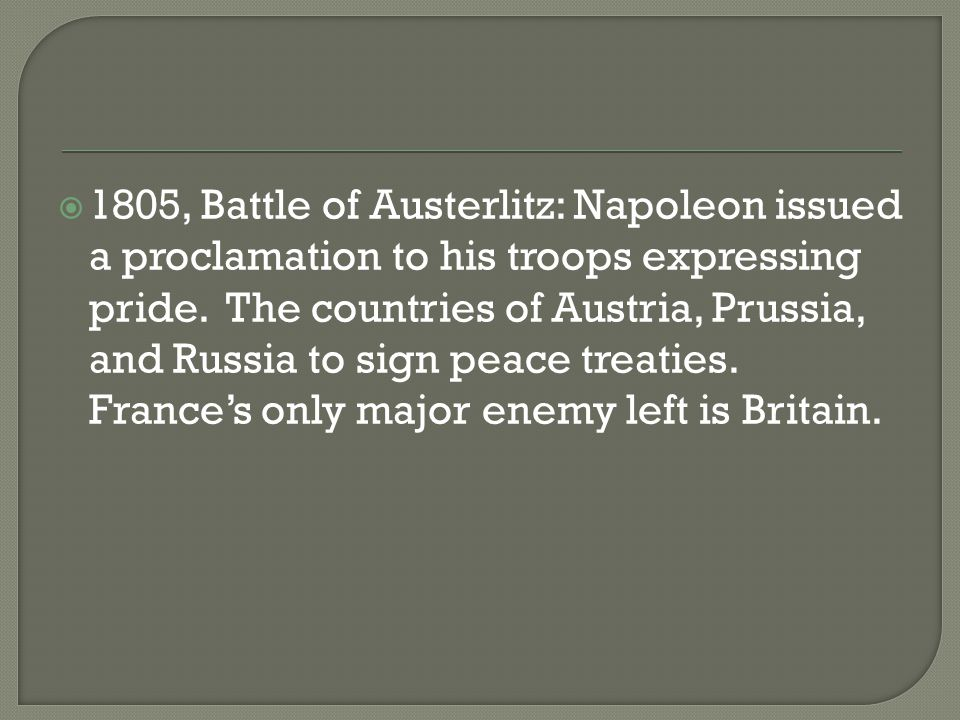  1805, Battle of Austerlitz: Napoleon issued a proclamation to his troops expressing pride. The countries of Austria, Prussia, and Russia to sign pea