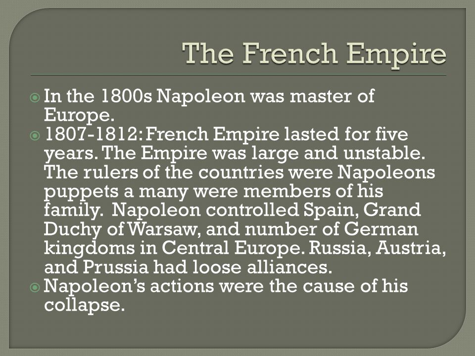  In the 1800s Napoleon was master of Europe.  1807-1812: French Empire lasted for five years. The Empire was large and unstable. The rulers of the c