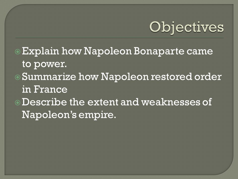  Explain how Napoleon Bonaparte came to power.  Summarize how Napoleon restored order in France  Describe the extent and weaknesses of Napoleon's e