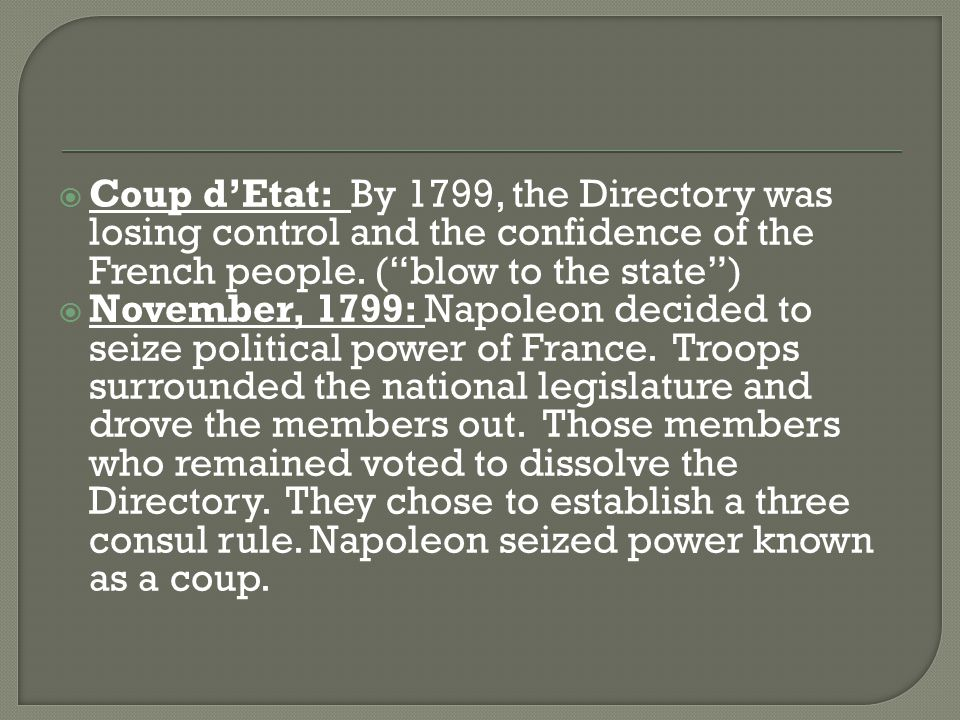 " Coup d'Etat: By 1799, the Directory was losing control and the confidence of the French people. (""blow to the state"")  November, 1799: Napoleon dec"