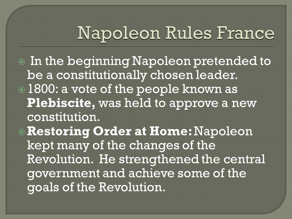  In the beginning Napoleon pretended to be a constitutionally chosen leader.  1800: a vote of the people known as Plebiscite, was held to approve a