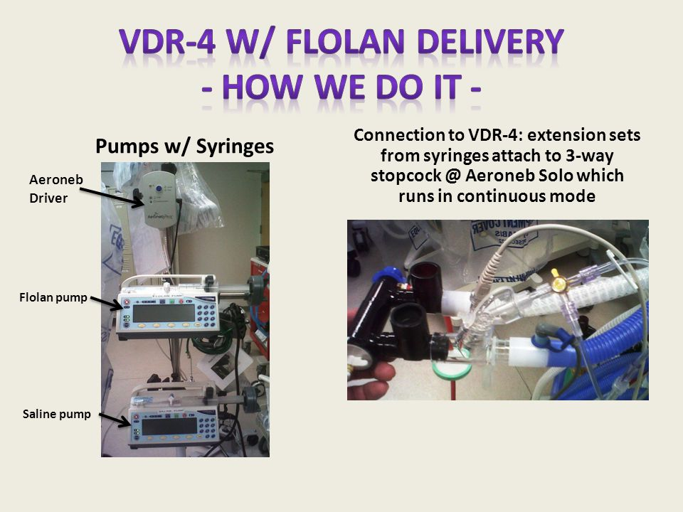 Pumps w/ Syringes Connection to VDR-4: extension sets from syringes attach to 3-way stopcock @ Aeroneb Solo which runs in continuous mode Flolan pump