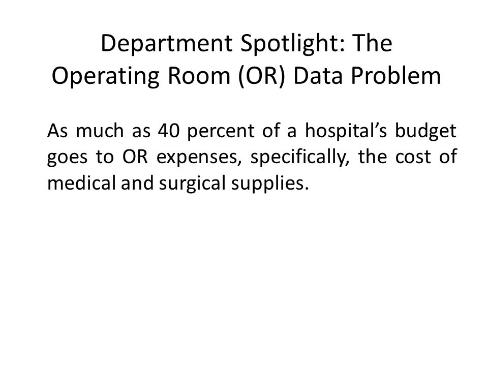 Department Spotlight: The Operating Room (OR) Data Problem As much as 40 percent of a hospital's budget goes to OR expenses, specifically, the cost of medical and surgical supplies.
