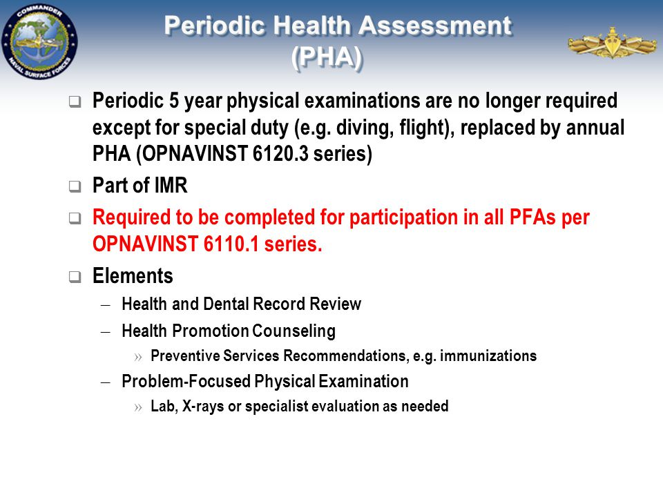 Periodic Health Assessment (PHA)  Periodic 5 year physical examinations are no longer required except for special duty (e.g. diving, flight), replace