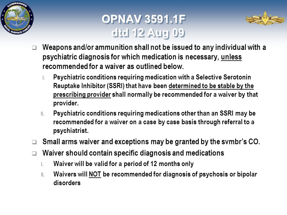 OPNAV 3591.1F dtd 12 Aug 09  Weapons and/or ammunition shall not be issued to any individual with a psychiatric diagnosis for which medication is nec